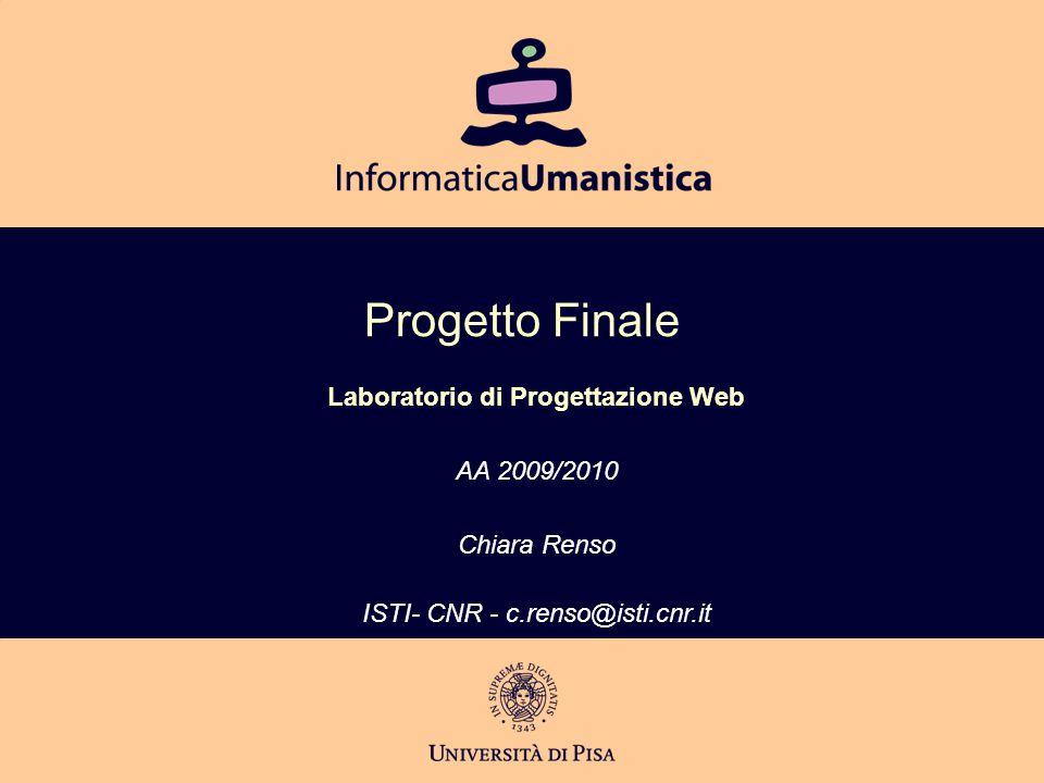Progetto Finale Laboratorio di Progettazione Web AA 2009/2010 Chiara Renso ISTI- CNR - c.renso@isti.cnr.it