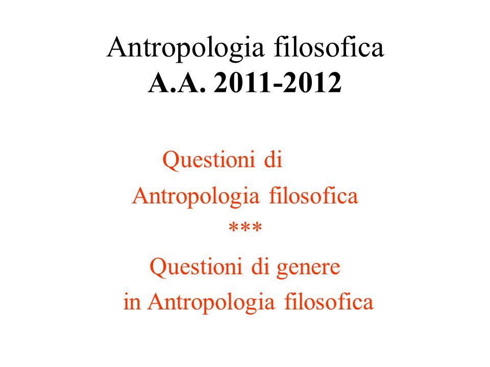 Antropologia filosofica A.A. 2011-2012 Questioni di Antropologia filosofica *** Questioni di genere in Antropologia filosofica