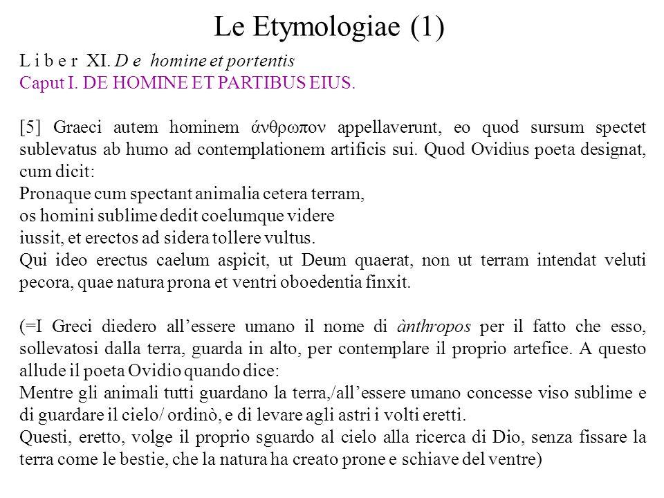 Le Etymologiae (1) L i b e r XI. D e homine et portentis Caput I. DE HOMINE ET PARTIBUS EIUS. [5] Graeci autem hominem άνθρωπον appellaverunt, eo quod