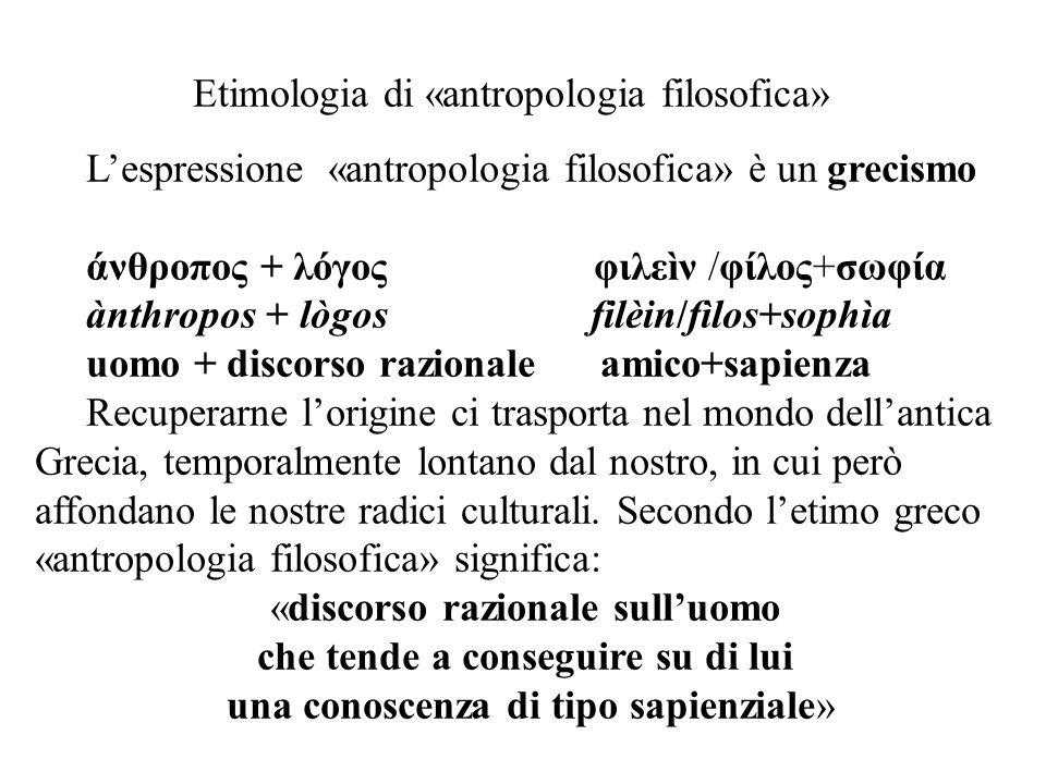 Etimologia di «antropologia filosofica» L'espressione «antropologia filosofica» è un grecismo άνθροπος + λόγος φιλεìν /φίλος+σωφία ànthropos + lògos f