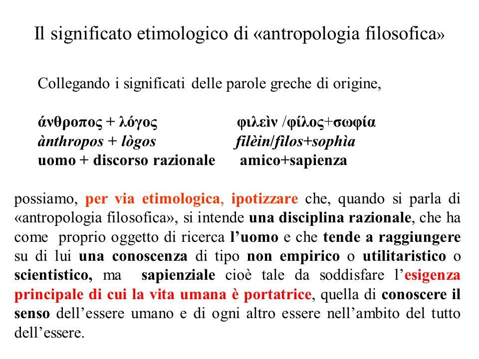 Il significato etimologico di «antropologia filosofica » Collegando i significati delle parole greche di origine, άνθροπος + λόγος φιλεìν /φίλος+σωφία