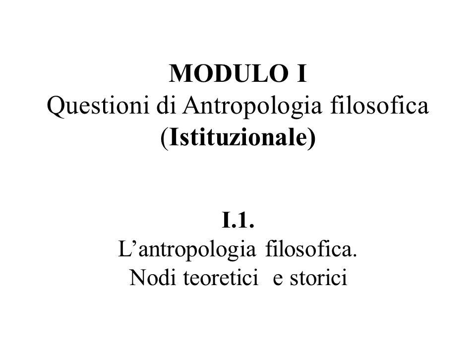 MODULO I Questioni di Antropologia filosofica (Istituzionale) I.1. L'antropologia filosofica. Nodi teoretici e storici