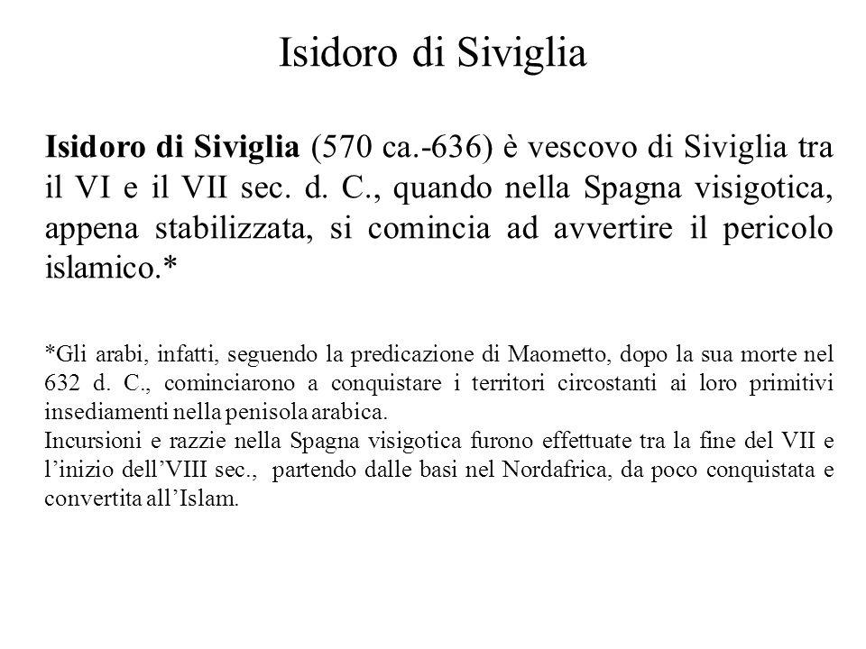 Isidoro di Siviglia Isidoro di Siviglia (570 ca.-636) è vescovo di Siviglia tra il VI e il VII sec. d. C., quando nella Spagna visigotica, appena stab