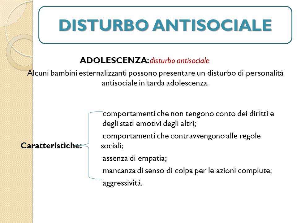 DISTURBO ANTISOCIALE ADOLESCENZA: disturbo antisociale Alcuni bambini esternalizzanti possono presentare un disturbo di personalità antisociale in tarda adolescenza.