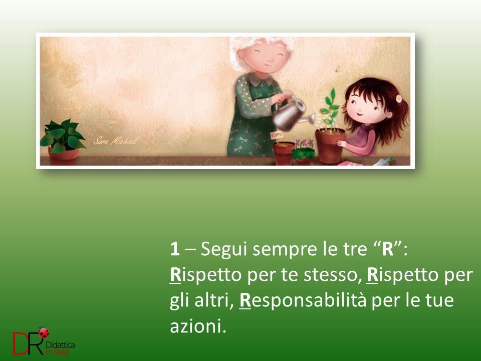 1 – Segui sempre le tre R : Rispetto per te stesso, Rispetto per gli altri, Responsabilità per le tue azioni.