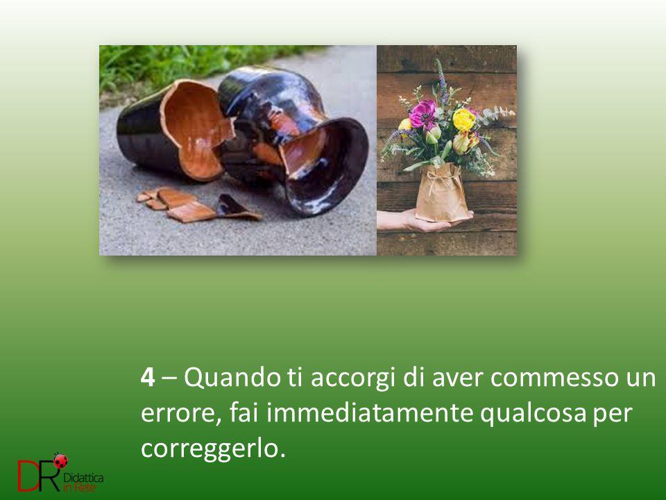 4 – Quando ti accorgi di aver commesso un errore, fai immediatamente qualcosa per correggerlo.