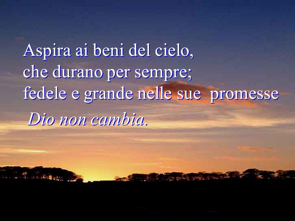 Aspira ai beni del cielo, che durano per sempre; fedele e grande nelle sue promesse Dio non cambia.