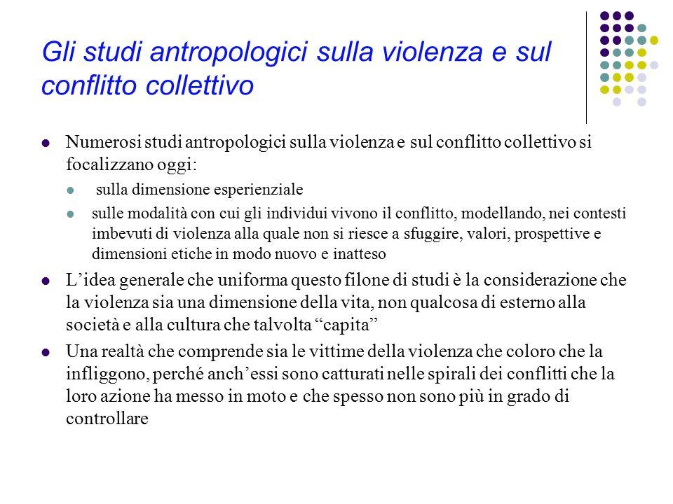 Gli studi antropologici sulla violenza e sul conflitto collettivo Numerosi studi antropologici sulla violenza e sul conflitto collettivo si focalizzan