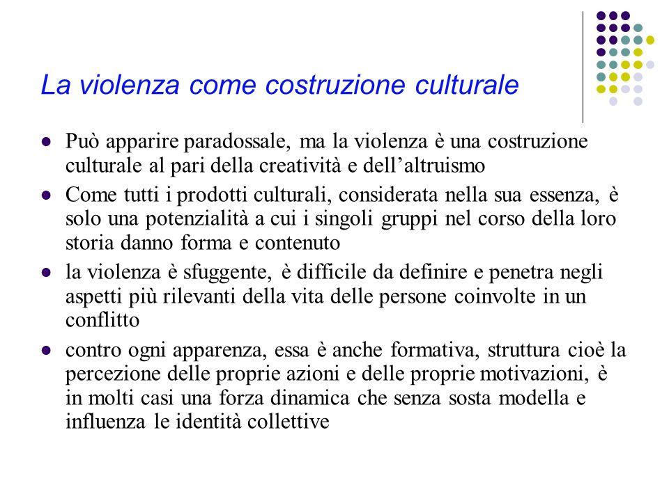 La violenza come costruzione culturale Può apparire paradossale, ma la violenza è una costruzione culturale al pari della creatività e dell'altruismo