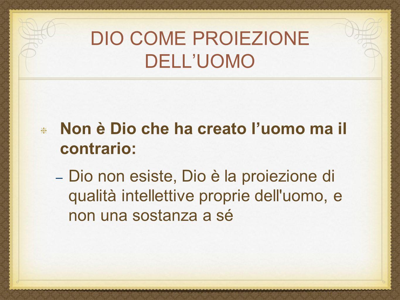 DIO COME PROIEZIONE DELL'UOMO Non è Dio che ha creato l'uomo ma il contrario: – Dio non esiste, Dio è la proiezione di qualità intellettive proprie de