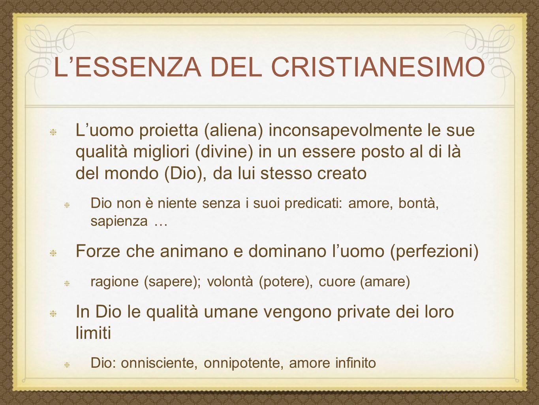 L'ESSENZA DEL CRISTIANESIMO L'uomo proietta (aliena) inconsapevolmente le sue qualità migliori (divine) in un essere posto al di là del mondo (Dio), d