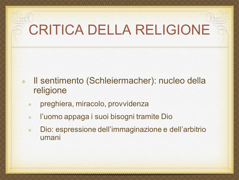 CRITICA DELLA RELIGIONE Il sentimento (Schleiermacher): nucleo della religione preghiera, miracolo, provvidenza l'uomo appaga i suoi bisogni tramite D