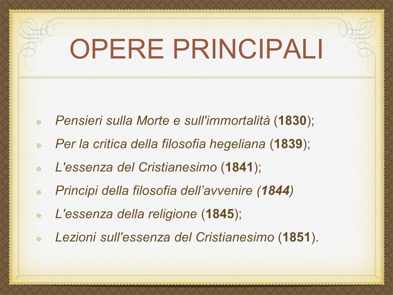 OPERE PRINCIPALI Pensieri sulla Morte e sull'immortalità (1830); Per la critica della filosofia hegeliana (1839); L'essenza del Cristianesimo (1841);