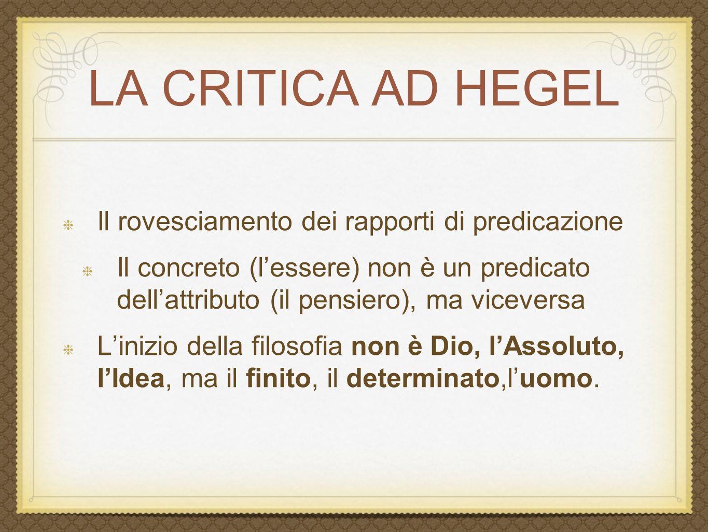 LA CRITICA DELL'IDEALISMO teologia mascherata razionalizzata L'hegelismo è una teologia mascherata o razionalizzata – Hegel attribuisce all'Idea ciò che la teologia attribuisce a Dio: la creazione della realtà La filosofia di Hegel ha estraniato l'uomo da se stesso Ha posto l'essere dell'uomo fuori dall'uomo, il pensiero dell'uomo fuori dall'uomo