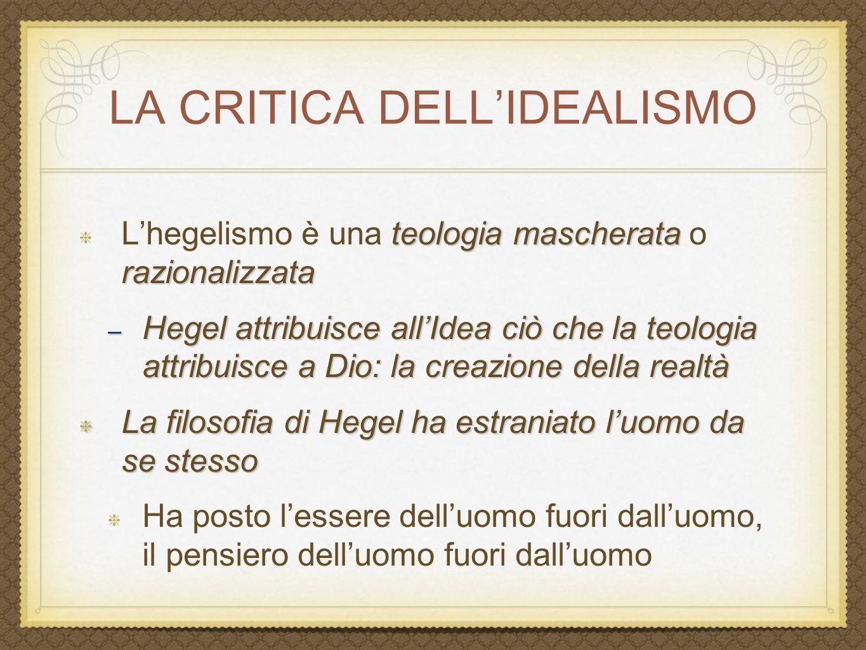 LA CRITICA DELL'IDEALISMO teologia mascherata razionalizzata L'hegelismo è una teologia mascherata o razionalizzata – Hegel attribuisce all'Idea ciò c