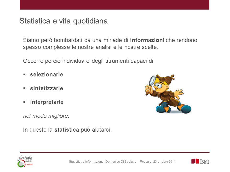 Statistica e vita quotidiana Statistica e informazione, Domenico Di Spalatro – Pescara, 23 ottobre 2014 Siamo però bombardati da una miriade di informazioni che rendono spesso complesse le nostre analisi e le nostre scelte.