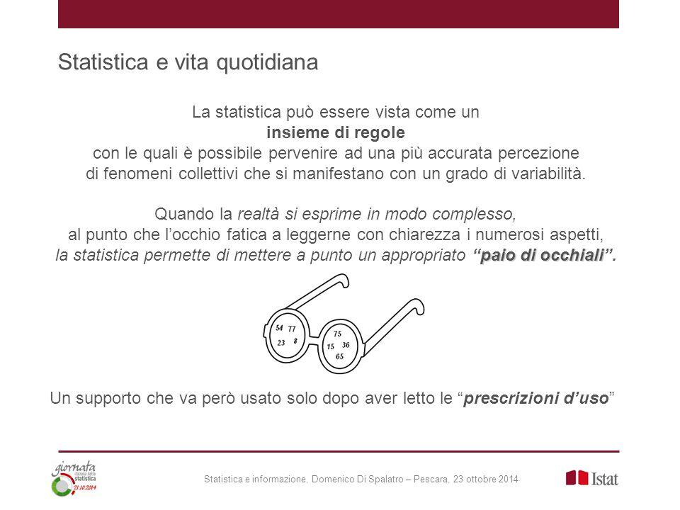 Statistica e vita quotidiana Statistica e informazione, Domenico Di Spalatro – Pescara, 23 ottobre 2014 La statistica può essere vista come un insieme di regole con le quali è possibile pervenire ad una più accurata percezione di fenomeni collettivi che si manifestano con un grado di variabilità.
