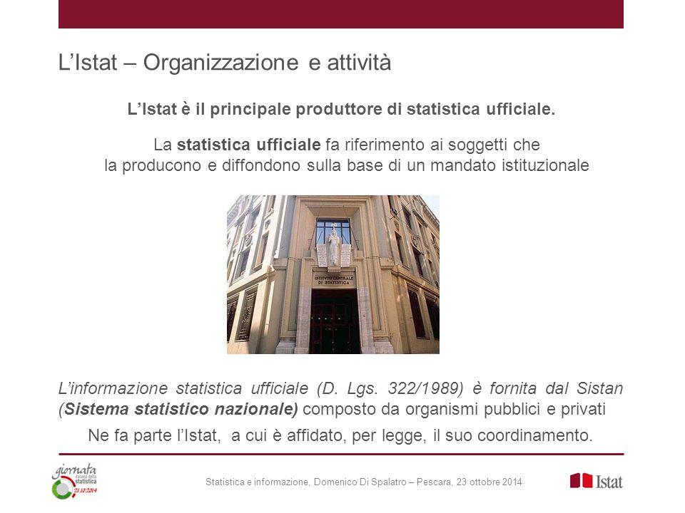 L'Istat – Organizzazione e attività Statistica e informazione, Domenico Di Spalatro – Pescara, 23 ottobre 2014 L'Istat è il principale produttore di statistica ufficiale.
