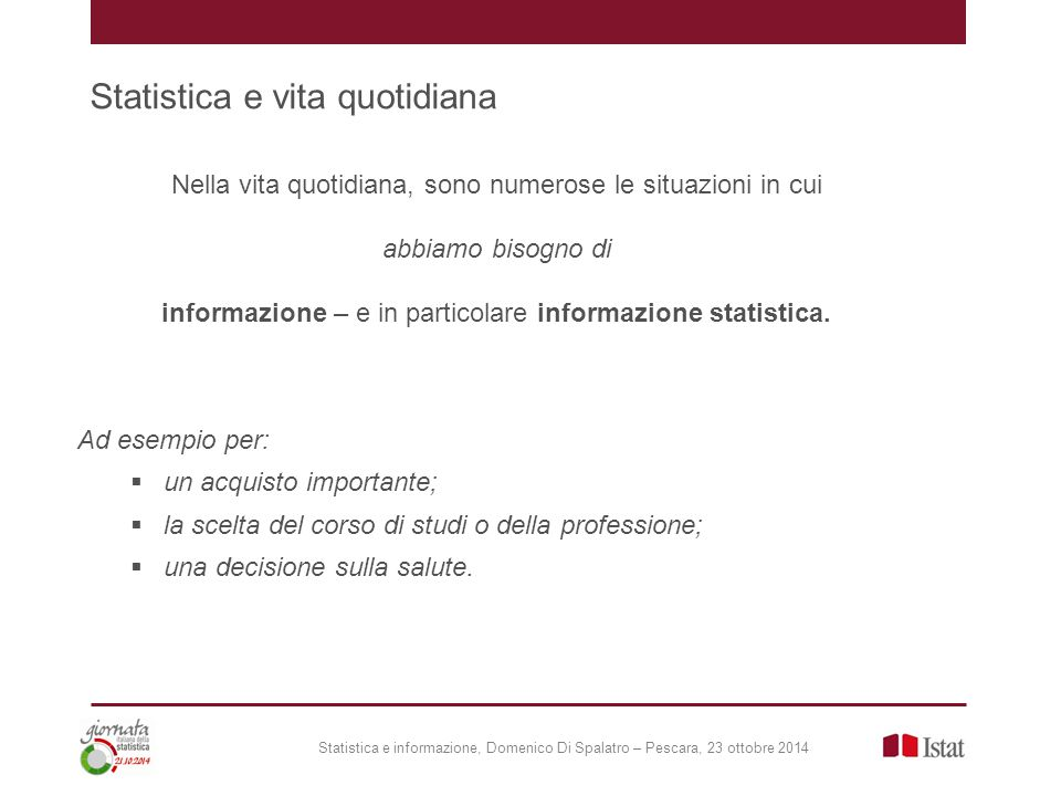 Statistica e vita quotidiana Statistica e informazione, Domenico Di Spalatro – Pescara, 23 ottobre 2014 Nella vita quotidiana, sono numerose le situazioni in cui abbiamo bisogno di informazione – e in particolare informazione statistica.