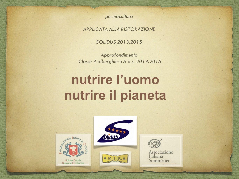 nutrire l'uomo nutrire il pianeta permacultura APPLICATA ALLA RISTORAZIONE SOLIDUS 2013.2015 Approfondimento Classe 4 alberghiero A a.s. 2014.2015