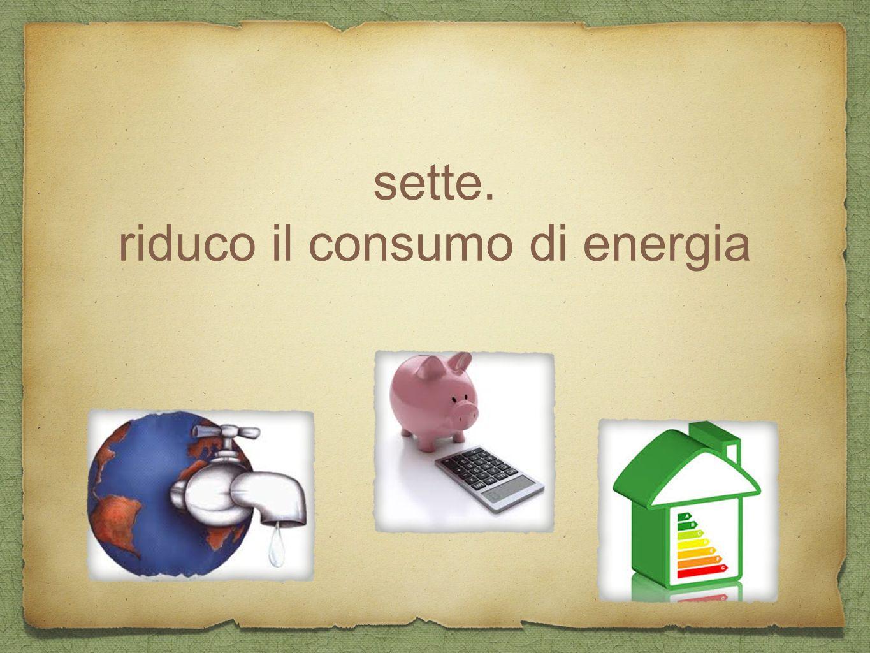 sette. riduco il consumo di energia
