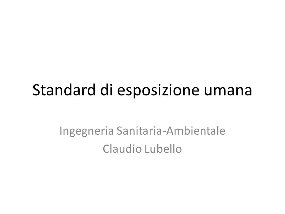 Standard di esposizione umana Ingegneria Sanitaria-Ambientale Claudio Lubello