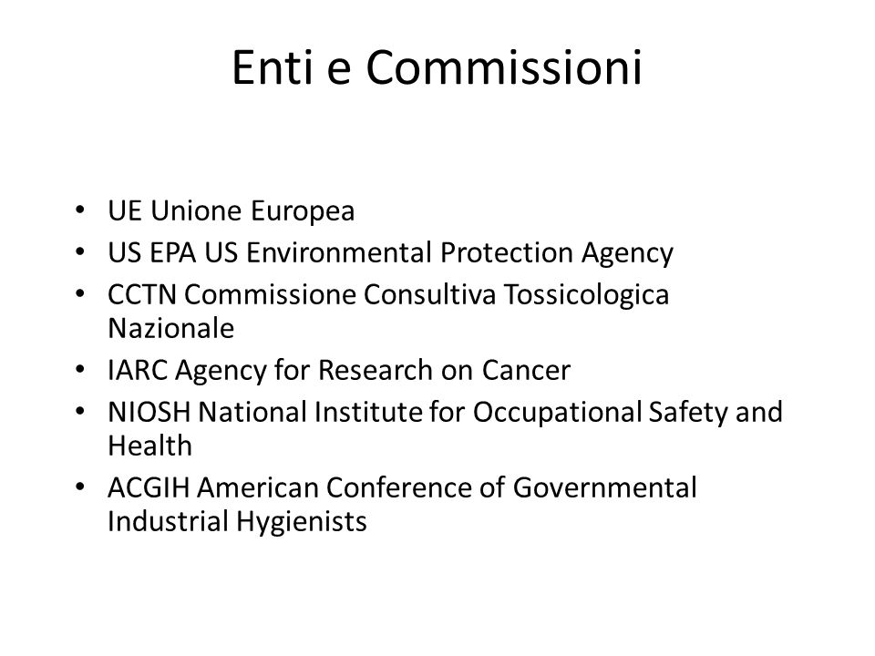 Enti e Commissioni UE Unione Europea US EPA US Environmental Protection Agency CCTN Commissione Consultiva Tossicologica Nazionale IARC Agency for Res