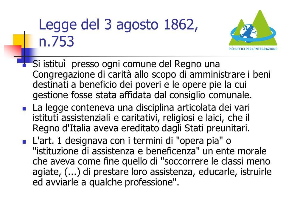 Legge del 3 agosto 1862, n.753 Si istituì presso ogni comune del Regno una Congregazione di carità allo scopo di amministrare i beni destinati a benef