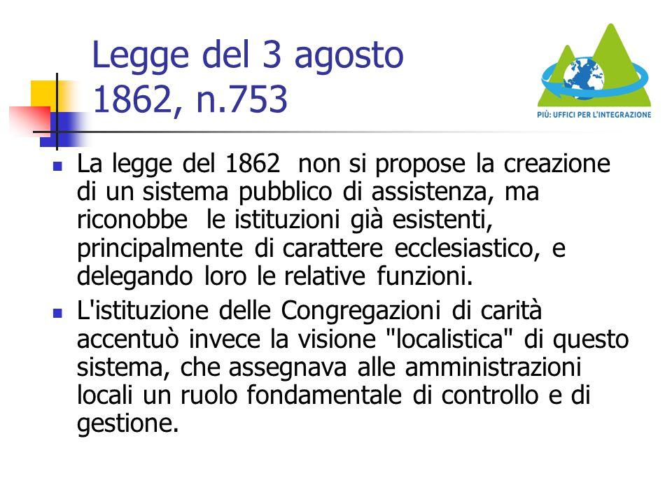 Legge del 3 agosto 1862, n.753 La legge del 1862 non si propose la creazione di un sistema pubblico di assistenza, ma riconobbe le istituzioni già esi