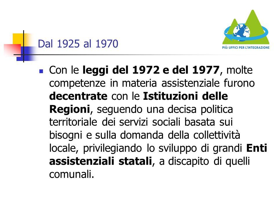 Dal 1925 al 1970 Con le leggi del 1972 e del 1977, molte competenze in materia assistenziale furono decentrate con le Istituzioni delle Regioni, segue