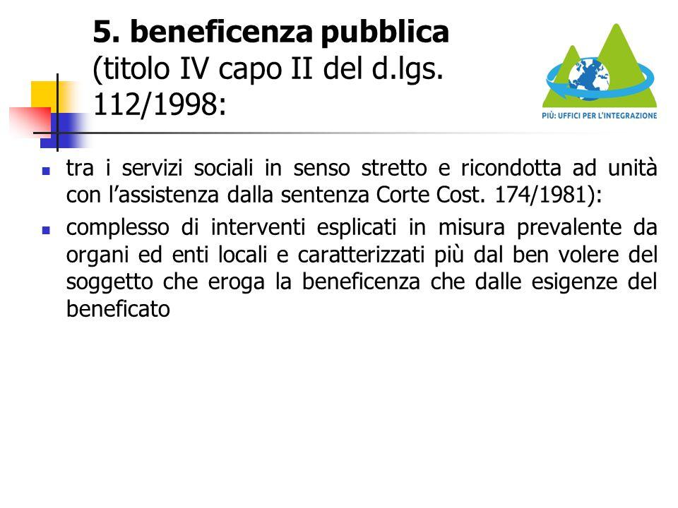 5. beneficenza pubblica (titolo IV capo II del d.lgs. 112/1998: tra i servizi sociali in senso stretto e ricondotta ad unità con l'assistenza dalla se