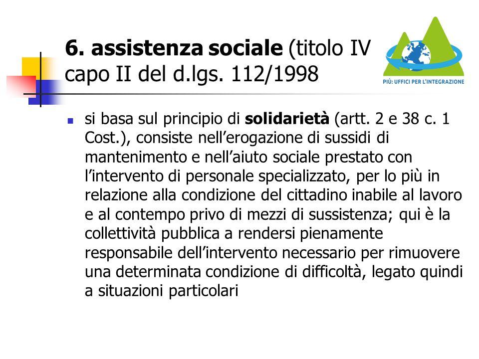6. assistenza sociale (titolo IV capo II del d.lgs. 112/1998 si basa sul principio di solidarietà (artt. 2 e 38 c. 1 Cost.), consiste nell'erogazione