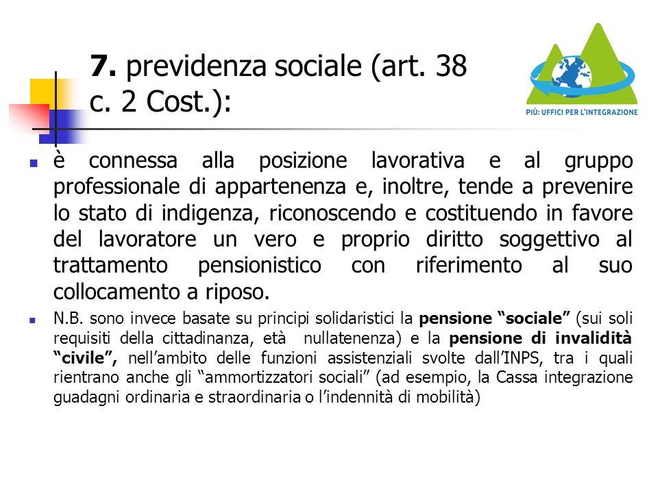 7. previdenza sociale (art. 38 c. 2 Cost.): è connessa alla posizione lavorativa e al gruppo professionale di appartenenza e, inoltre, tende a preveni