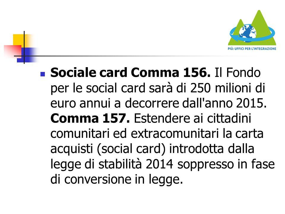 Sociale card Comma 156. Il Fondo per le social card sarà di 250 milioni di euro annui a decorrere dall'anno 2015. Comma 157. Estendere ai cittadini co