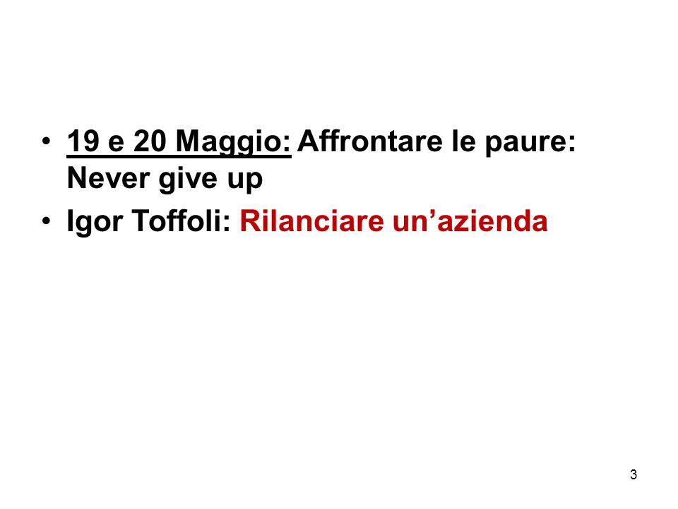 19 e 20 Maggio: Affrontare le paure: Never give up Igor Toffoli: Rilanciare un'azienda 3