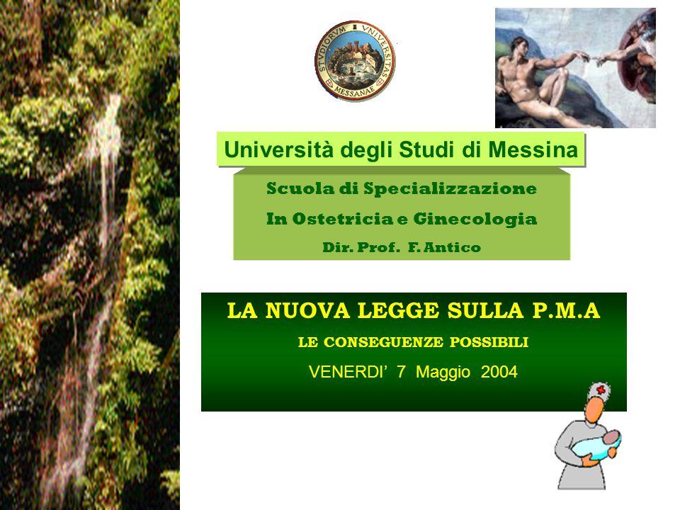 Università degli Studi di Messina Scuola di Specializzazione In Ostetricia e Ginecologia Dir. Prof. F. Antico LA NUOVA LEGGE SULLA P.M.A LE CONSEGUENZ