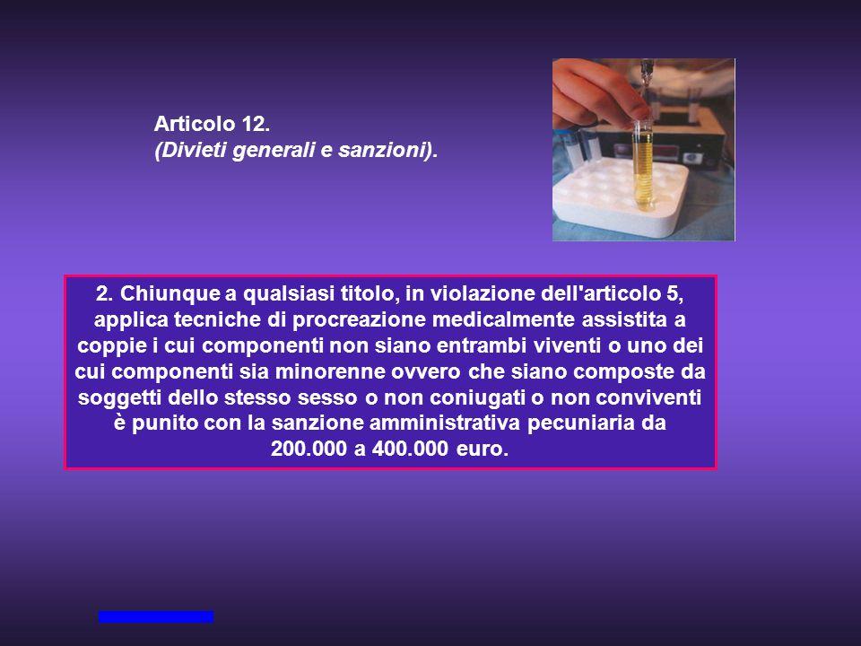 Articolo 12. (Divieti generali e sanzioni). 2. Chiunque a qualsiasi titolo, in violazione dell'articolo 5, applica tecniche di procreazione medicalmen