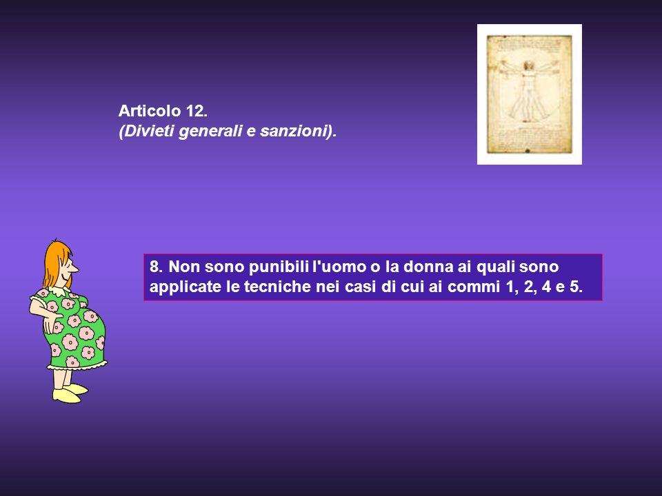8. Non sono punibili l'uomo o la donna ai quali sono applicate le tecniche nei casi di cui ai commi 1, 2, 4 e 5. Articolo 12. (Divieti generali e sanz