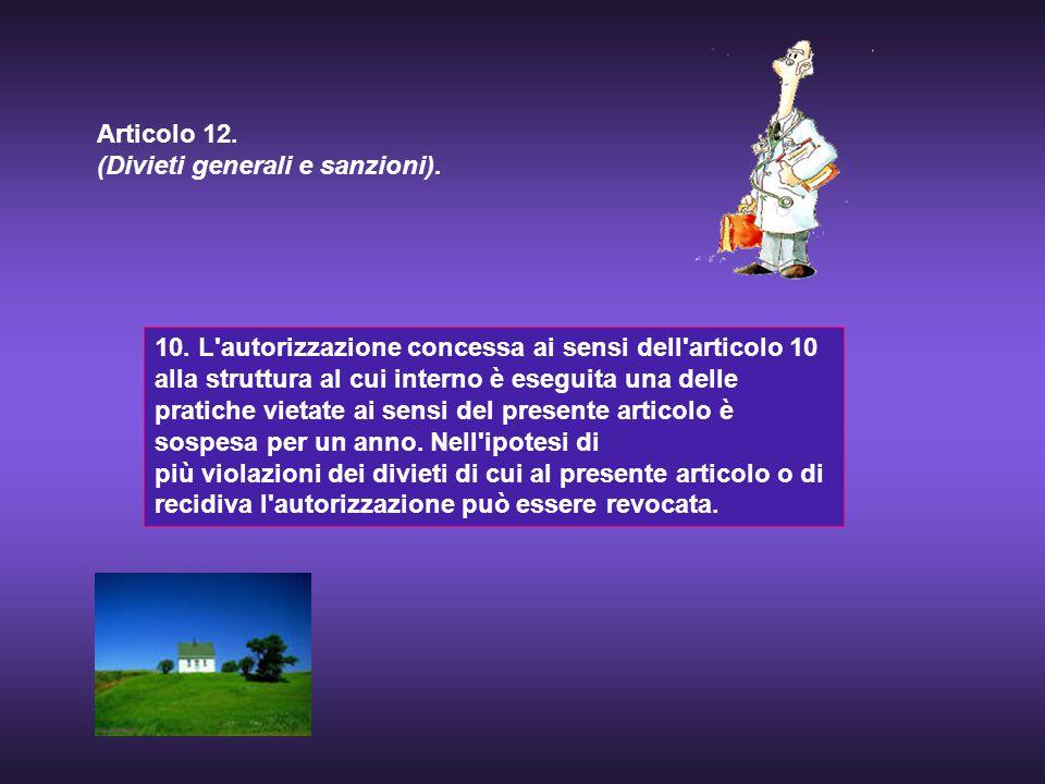 10. L'autorizzazione concessa ai sensi dell'articolo 10 alla struttura al cui interno è eseguita una delle pratiche vietate ai sensi del presente arti