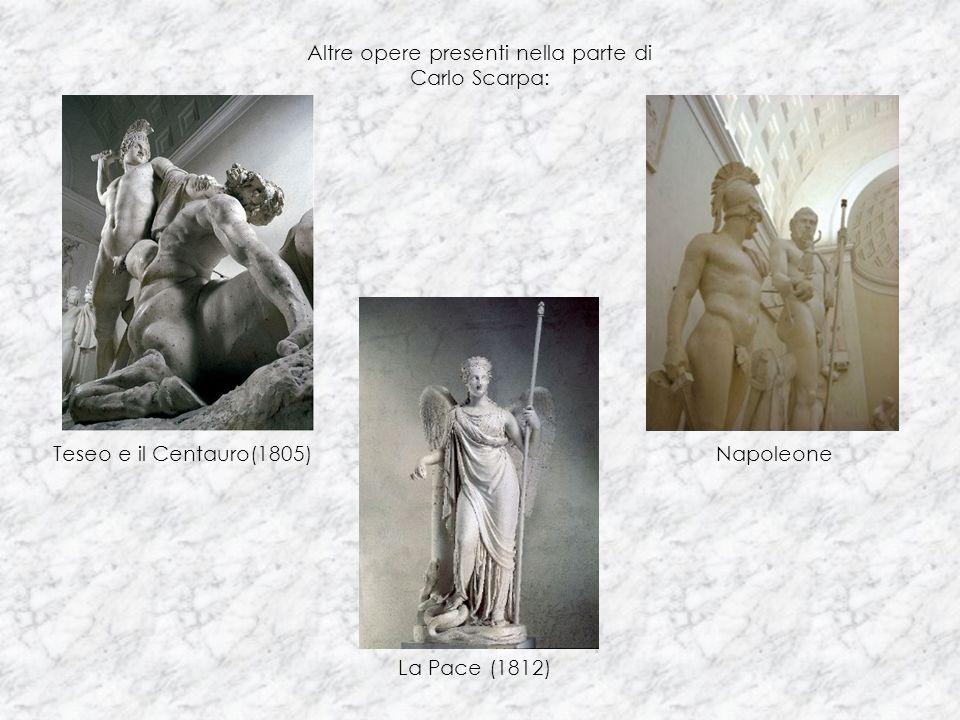 Teseo e il Centauro(1805) La Pace (1812) Napoleone Altre opere presenti nella parte di Carlo Scarpa: