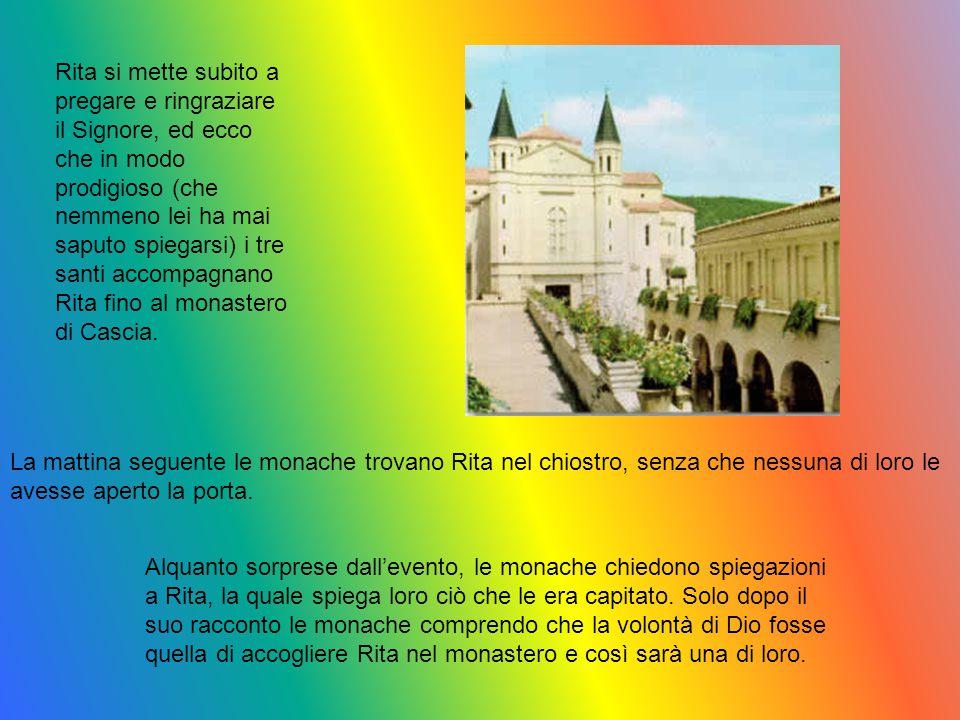 Rita si mette subito a pregare e ringraziare il Signore, ed ecco che in modo prodigioso (che nemmeno lei ha mai saputo spiegarsi) i tre santi accompag