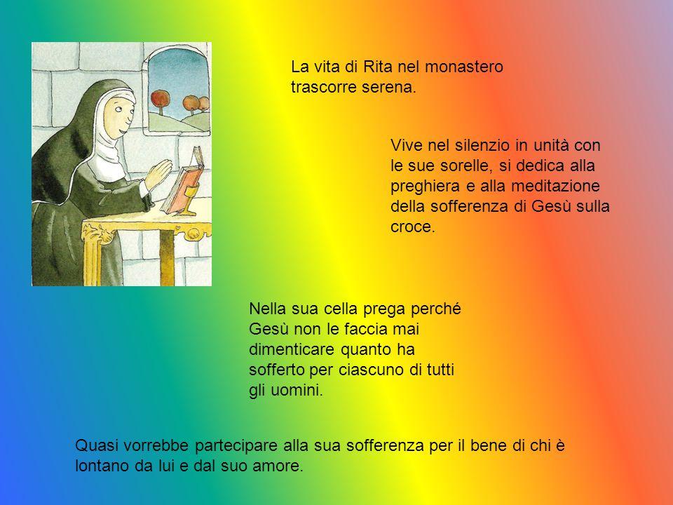 La vita di Rita nel monastero trascorre serena. Vive nel silenzio in unità con le sue sorelle, si dedica alla preghiera e alla meditazione della soffe