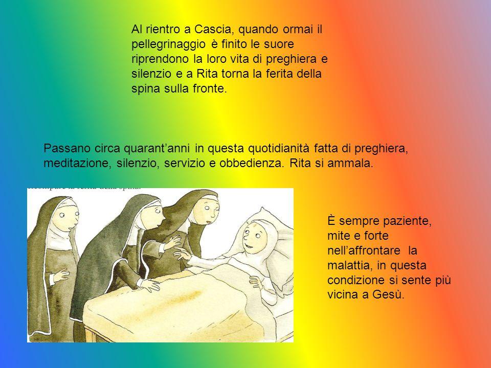 Al rientro a Cascia, quando ormai il pellegrinaggio è finito le suore riprendono la loro vita di preghiera e silenzio e a Rita torna la ferita della s