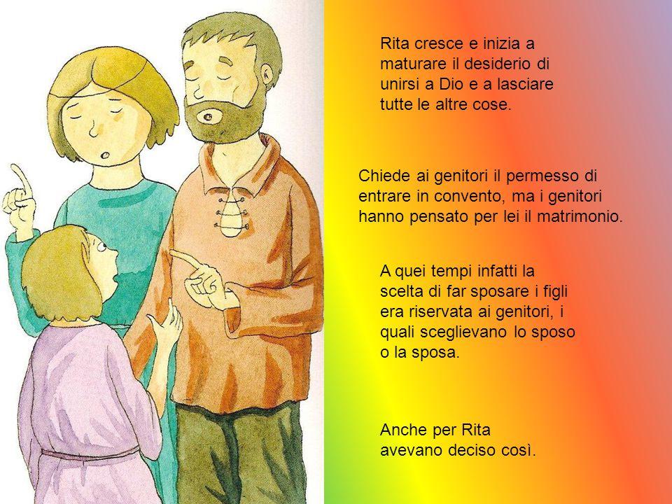 Rita cresce e inizia a maturare il desiderio di unirsi a Dio e a lasciare tutte le altre cose. Chiede ai genitori il permesso di entrare in convento,