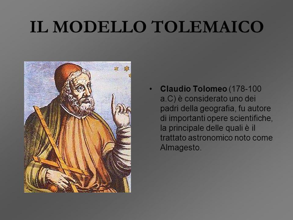 IL MODELLO TOLEMAICO Claudio Tolomeo (178-100 a.C) è considerato uno dei padri della geografia, fu autore di importanti opere scientifiche, la principale delle quali è il trattato astronomico noto come Almagesto.