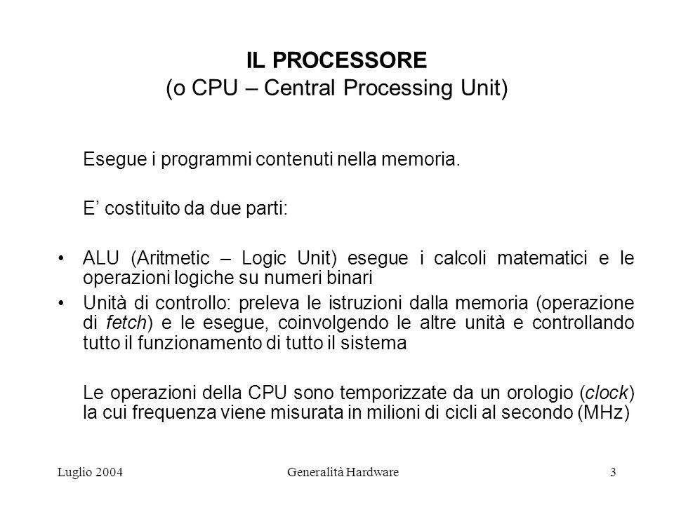 Luglio 2004Generalità Hardware3 IL PROCESSORE (o CPU – Central Processing Unit) Esegue i programmi contenuti nella memoria. E' costituito da due parti