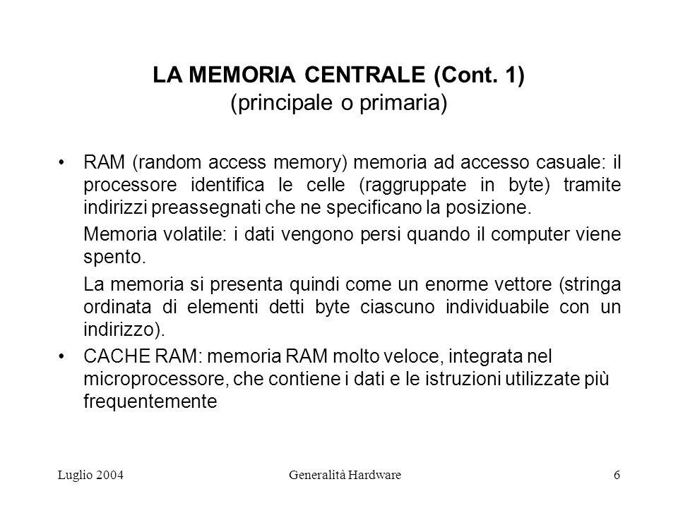Luglio 2004Generalità Hardware6 LA MEMORIA CENTRALE (Cont. 1) (principale o primaria) RAM (random access memory) memoria ad accesso casuale: il proces