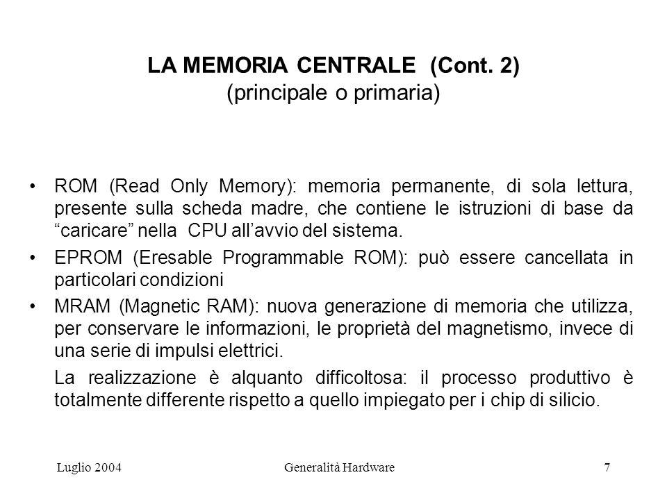 Luglio 2004Generalità Hardware7 LA MEMORIA CENTRALE (Cont. 2) (principale o primaria) ROM (Read Only Memory): memoria permanente, di sola lettura, pre