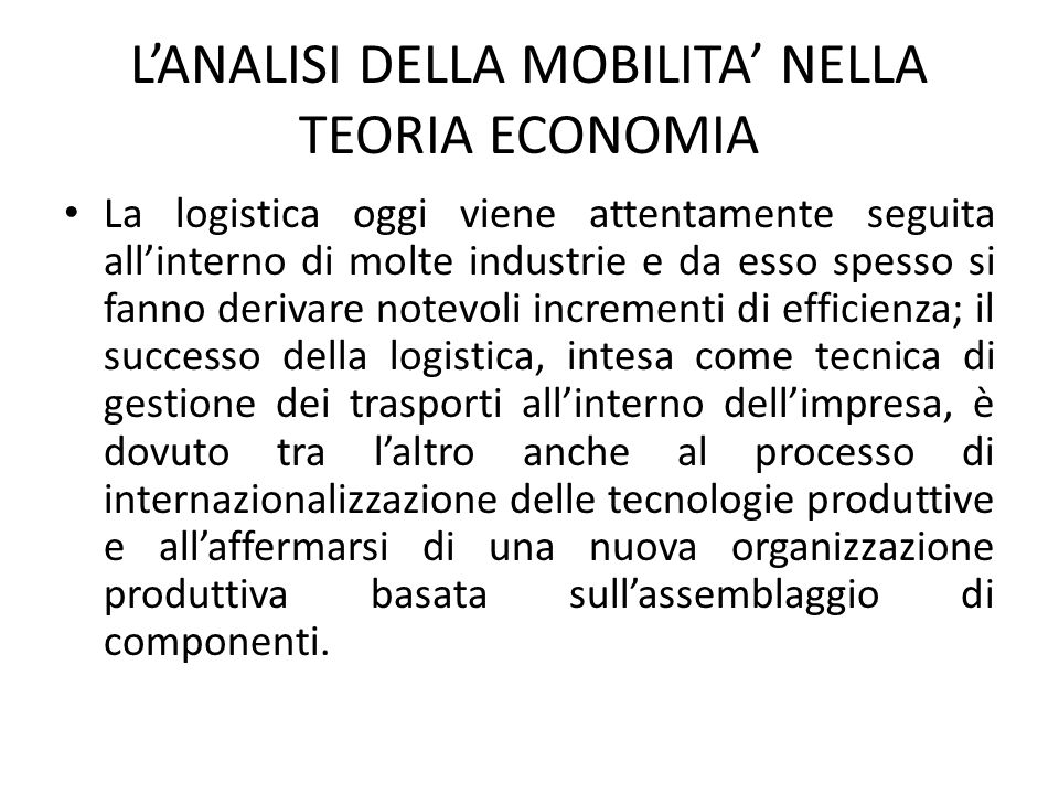 L'ANALISI DELLA MOBILITA' NELLA TEORIA ECONOMIA La logistica oggi viene attentamente seguita all'interno di molte industrie e da esso spesso si fanno derivare notevoli incrementi di efficienza; il successo della logistica, intesa come tecnica di gestione dei trasporti all'interno dell'impresa, è dovuto tra l'altro anche al processo di internazionalizzazione delle tecnologie produttive e all'affermarsi di una nuova organizzazione produttiva basata sull'assemblaggio di componenti.