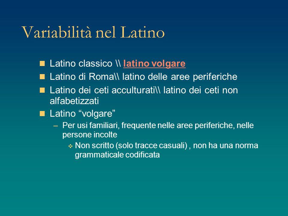 Variabilità nel Latino Latino classico \\ latino volgare Latino di Roma\\ latino delle aree periferiche Latino dei ceti acculturati\\ latino dei ceti